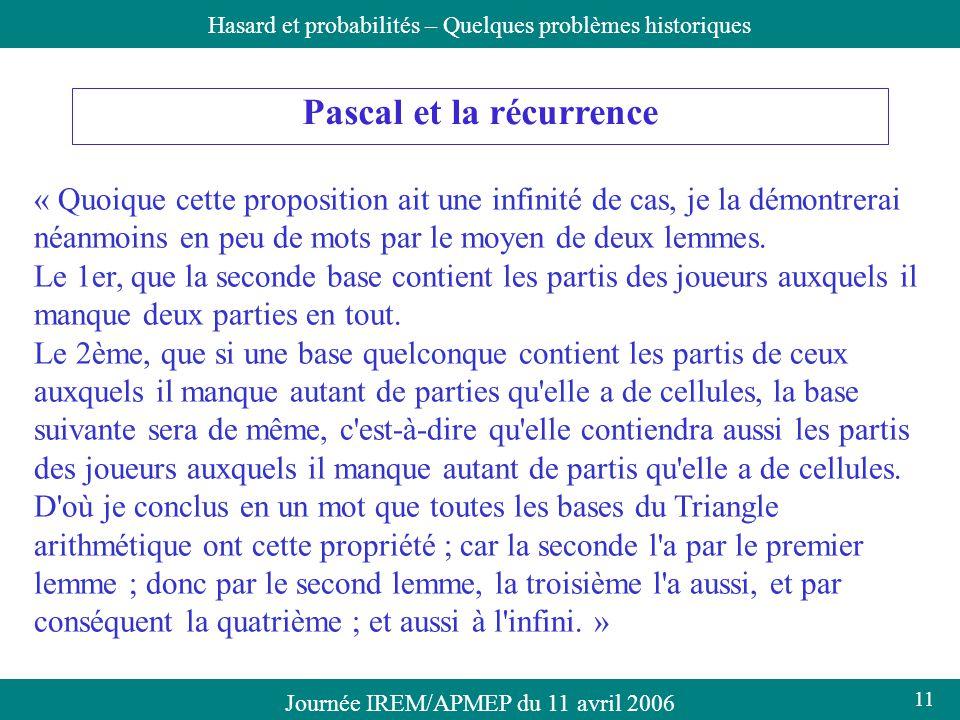 Journée IREM/APMEP du 11 avril 2006Hasard et probabilités – Quelques problèmes historiques Pascal et la récurrence « Quoique cette proposition ait une