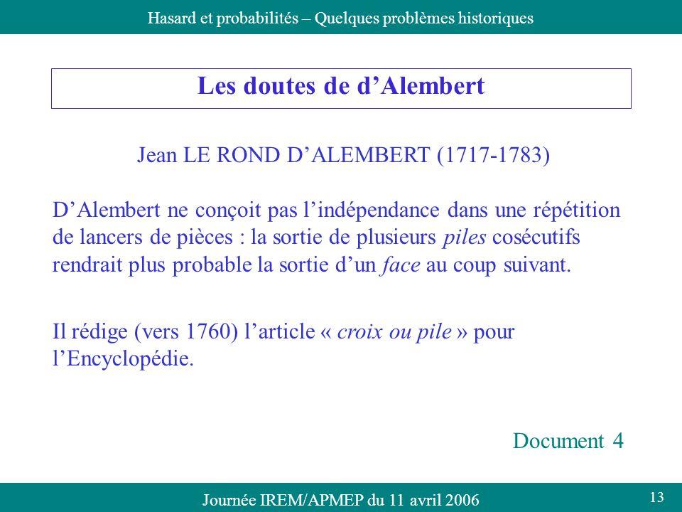 Journée IREM/APMEP du 11 avril 2006Hasard et probabilités – Quelques problèmes historiques Les doutes de dAlembert Jean LE ROND DALEMBERT (1717-1783)