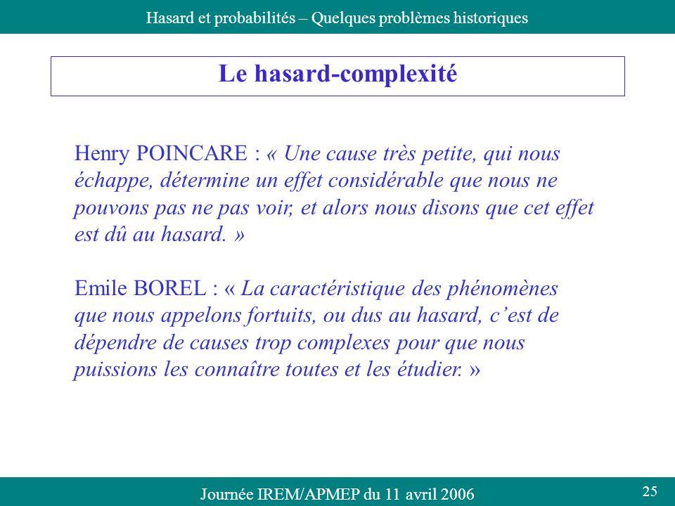 Journée IREM/APMEP du 11 avril 2006Hasard et probabilités – Quelques problèmes historiques Le hasard-complexité Henry POINCARE : « Une cause très peti