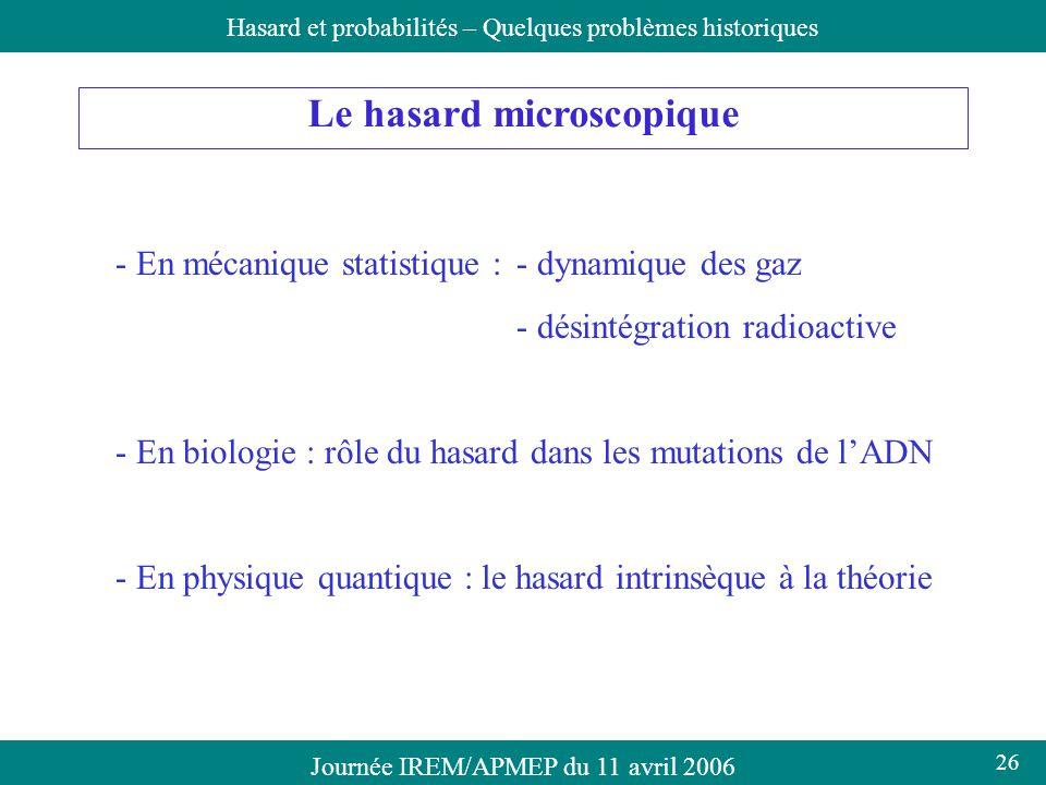 Journée IREM/APMEP du 11 avril 2006Hasard et probabilités – Quelques problèmes historiques Le hasard microscopique - En mécanique statistique :- dynam