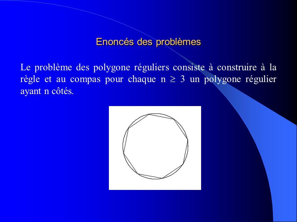 Enoncés des problèmes Le problème des polygone réguliers consiste à construire à la règle et au compas pour chaque n 3 un polygone régulier ayant n cô