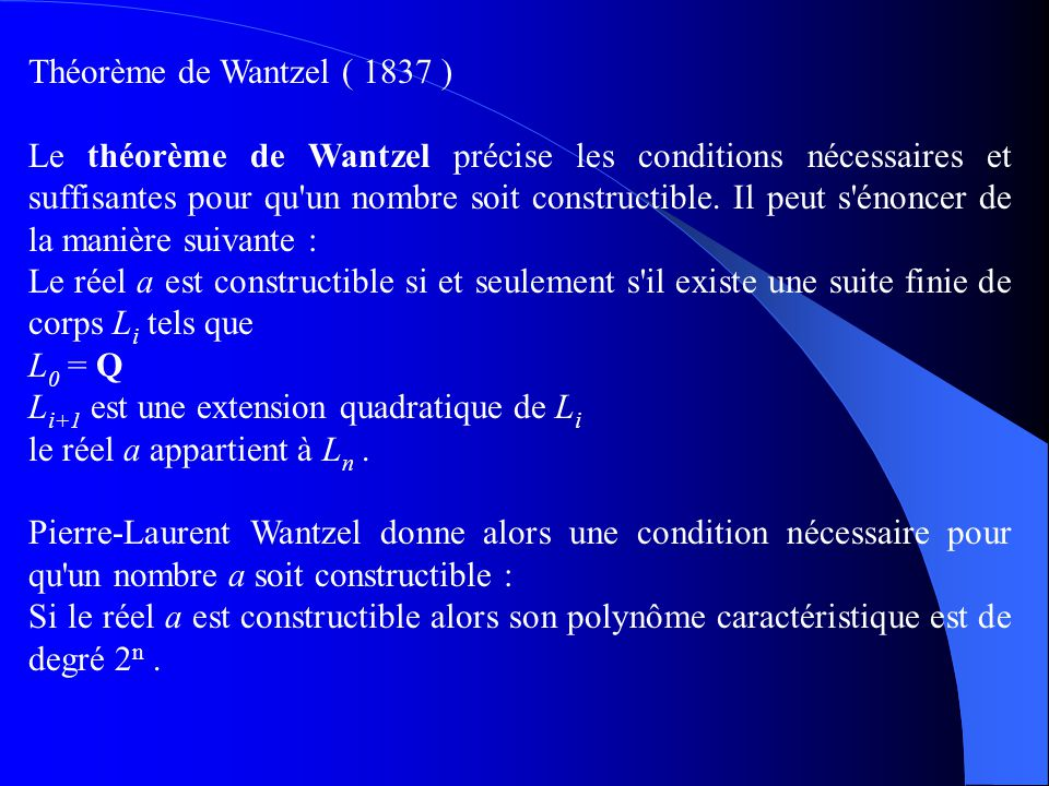 Théorème de Wantzel ( 1837 ) Le théorème de Wantzel précise les conditions nécessaires et suffisantes pour qu'un nombre soit constructible. Il peut s'