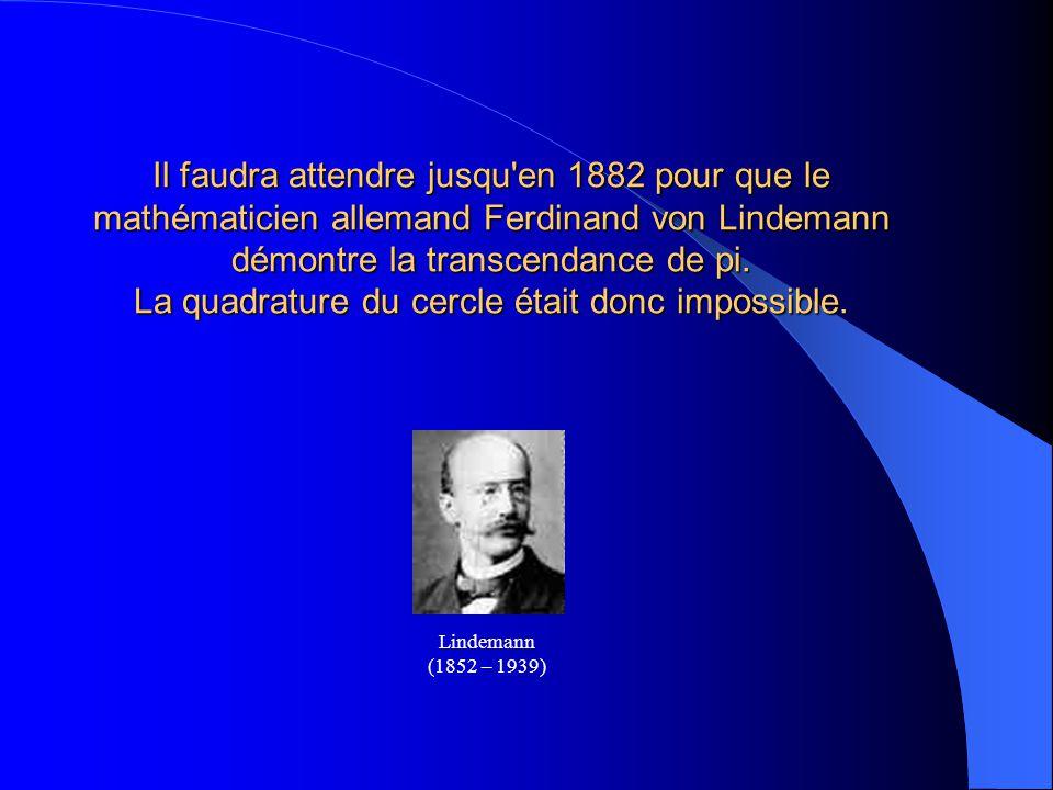 Il faudra attendre jusqu'en 1882 pour que le mathématicien allemand Ferdinand von Lindemann démontre la transcendance de pi. La quadrature du cercle é