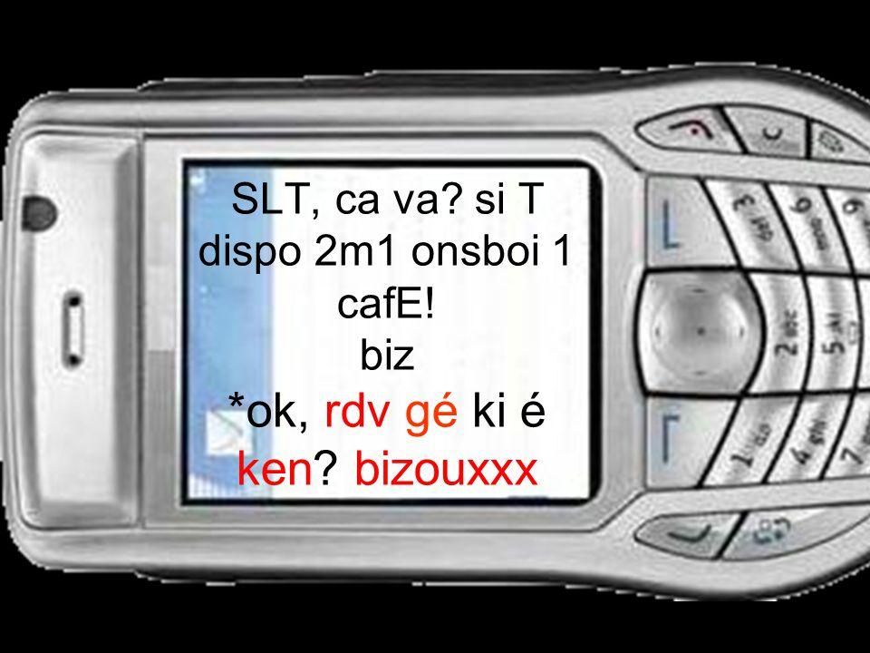 SLT, ca va? si T dispo 2m1 onsboi 1 cafE! biz *ok, rdv gé ki é ken? bizouxxx