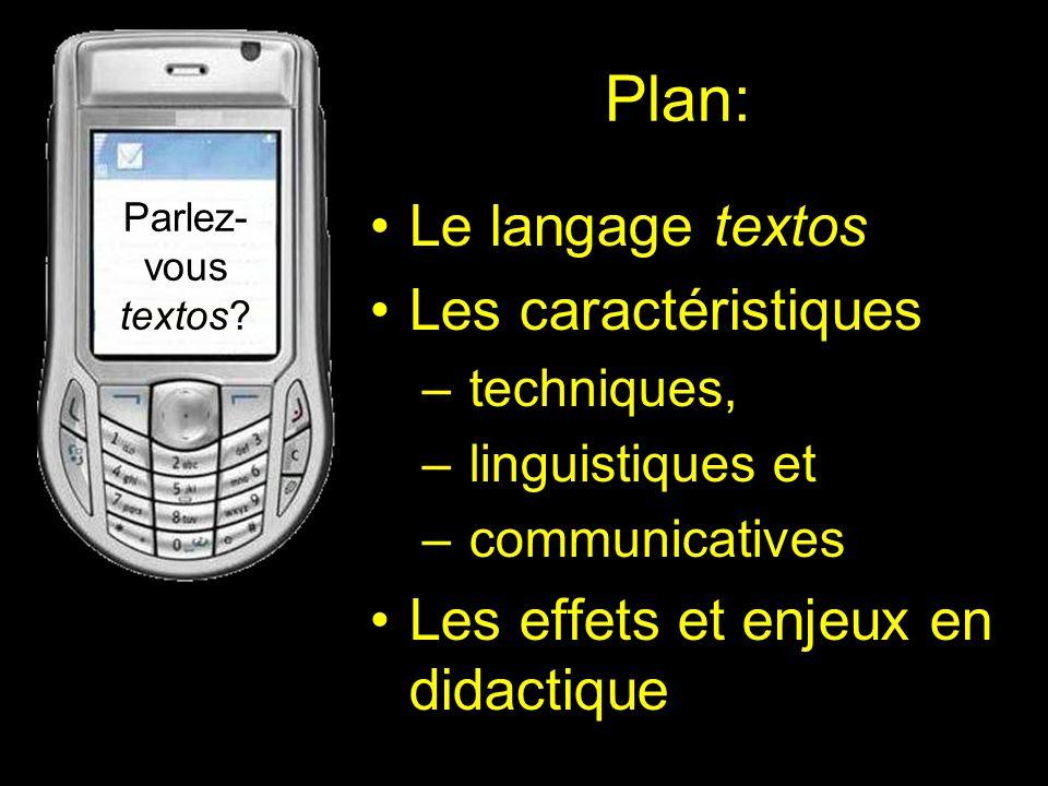 Plan: Le langage textos Les caractéristiques – techniques, – linguistiques et – communicatives Les effets et enjeux en didactique Parlez- vous textos?