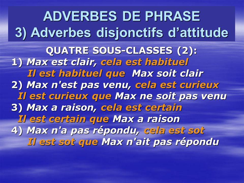 ADVERBES DE PHRASE 3) Adverbes disjonctifs dattitude QUATRE SOUS-CLASSES (2): 1) Max est clair, cela est habituel Il est habituel que Max soit clair Il est habituel que Max soit clair 2) Max n est pas venu, cela est curieux Il est curieux que Max ne soit pas venu Il est curieux que Max ne soit pas venu 3) Max a raison, cela est certain Il est certain que Max a raison Il est certain que Max a raison 4) Max n a pas répondu, cela est sot 4) Max n a pas répondu, cela est sot Il est sot que Max n ait pas répondu Il est sot que Max n ait pas répondu