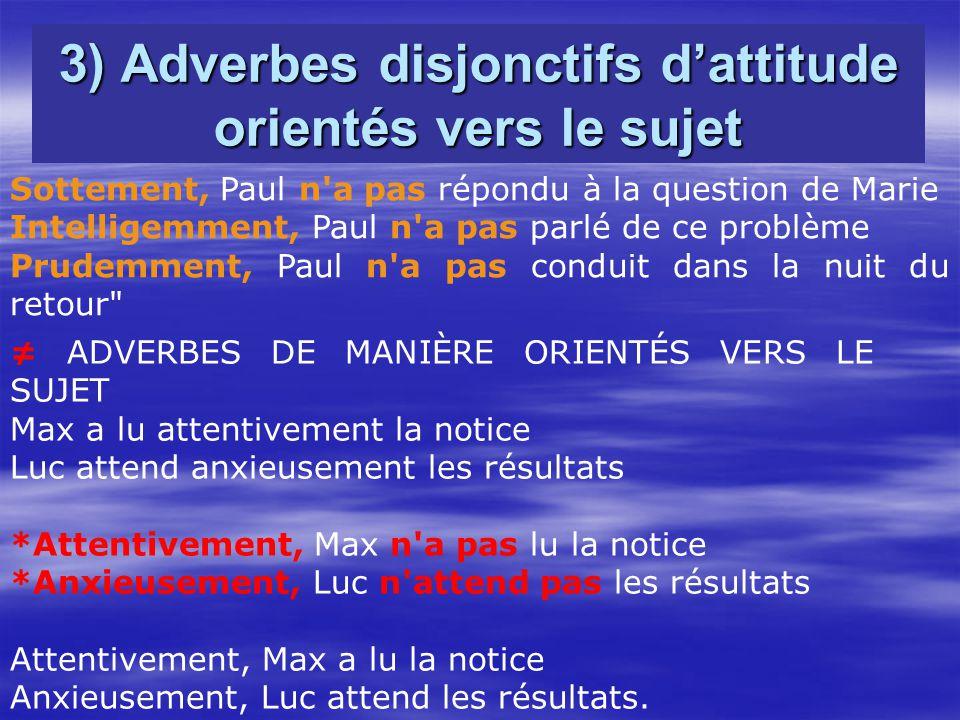 3) Adverbes disjonctifs dattitude orientés vers le sujet Sottement, Paul n'a pas répondu à la question de Marie Intelligemment, Paul n'a pas parlé de