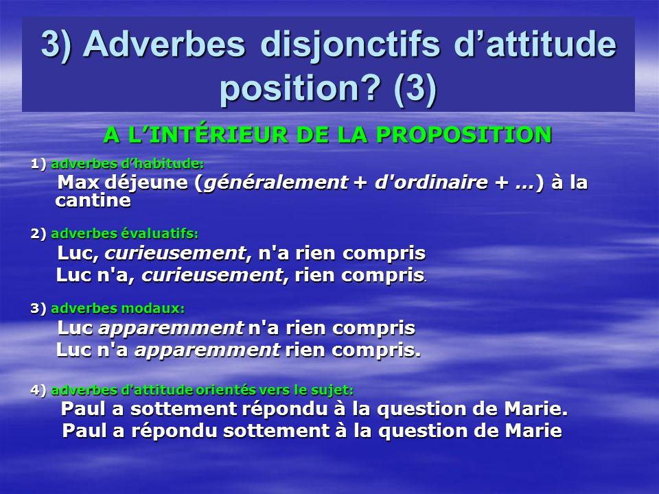 3) Adverbes disjonctifs dattitude position? (3) A LINTÉRIEUR DE LA PROPOSITION 1) adverbes dhabitude: Max déjeune (généralement + d'ordinaire + …) à l