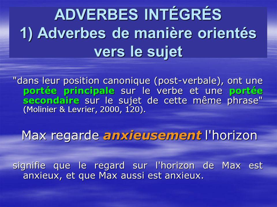 ADVERBES INTÉGRÉS 1) Adverbes de manière orientés vers le sujet dans leur position canonique (post-verbale), ont une portée principale sur le verbe et une portée secondaire sur le sujet de cette même phrase (Molinier & Levrier, 2000, 120).