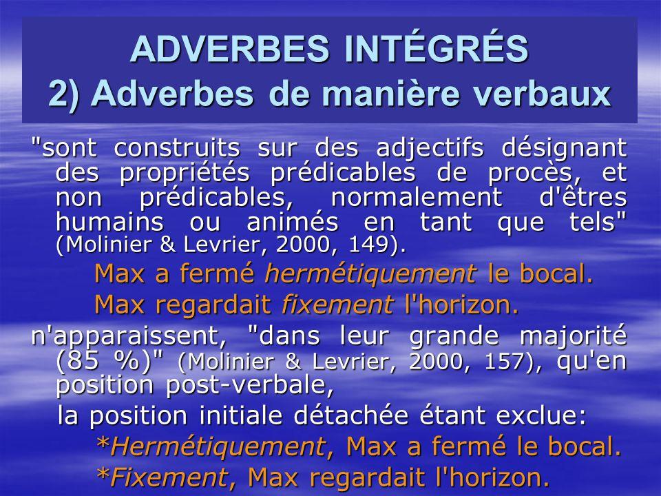 ADVERBES INTÉGRÉS 2) Adverbes de manière verbaux sont construits sur des adjectifs désignant des propriétés prédicables de procès, et non prédicables, normalement d êtres humains ou animés en tant que tels (Molinier & Levrier, 2000, 149).