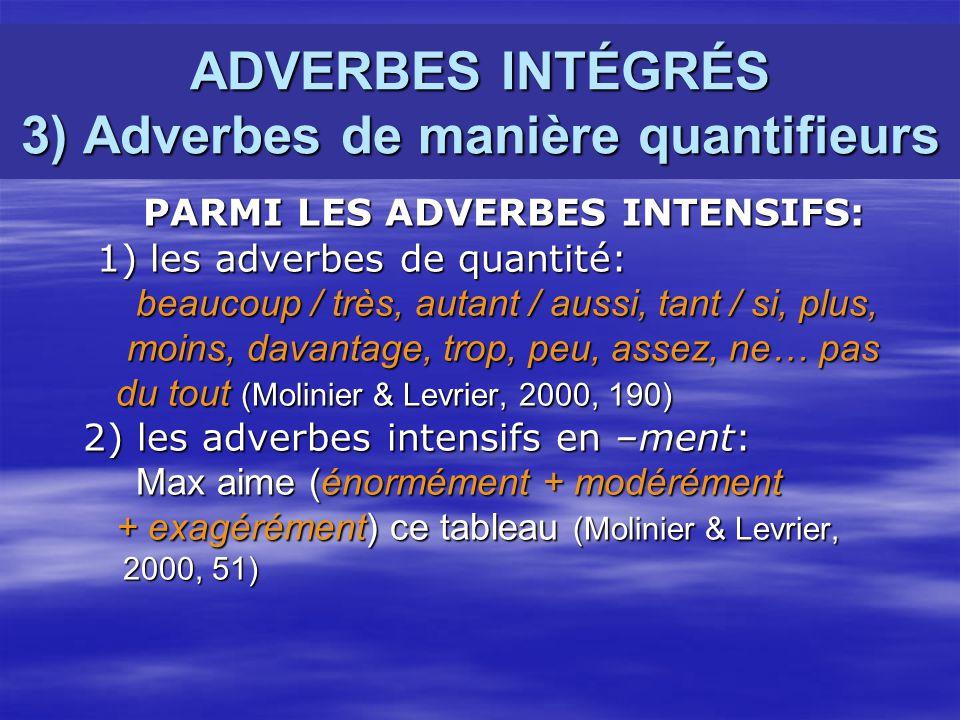 ADVERBES INTÉGRÉS 3) Adverbes de manière quantifieurs PARMI LES ADVERBES INTENSIFS: PARMI LES ADVERBES INTENSIFS: 1) les adverbes de quantité: 1) les adverbes de quantité: beaucoup / très, autant / aussi, tant / si, plus, beaucoup / très, autant / aussi, tant / si, plus, moins, davantage, trop, peu, assez, ne… pas moins, davantage, trop, peu, assez, ne… pas du tout (Molinier & Levrier, 2000, 190) du tout (Molinier & Levrier, 2000, 190) 2) les adverbes intensifs en –ment: 2) les adverbes intensifs en –ment: Max aime (énormément + modérément Max aime (énormément + modérément + exagérément) ce tableau (Molinier & Levrier, + exagérément) ce tableau (Molinier & Levrier, 2000, 51) 2000, 51)