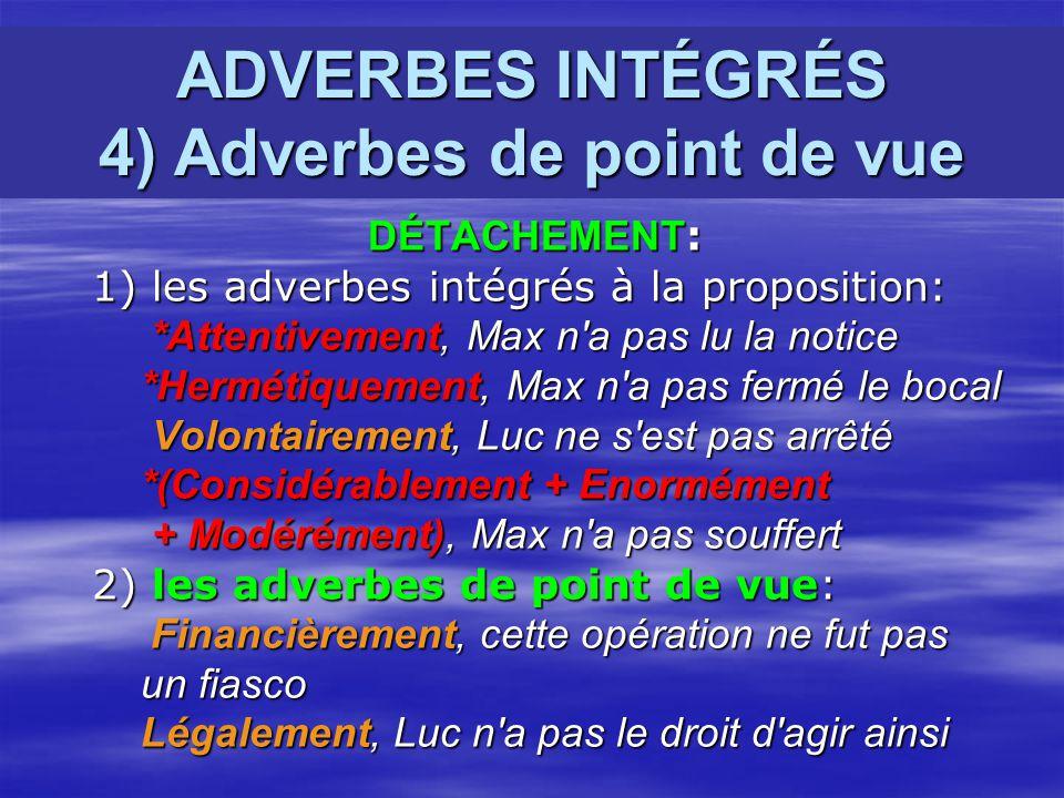 ADVERBES INTÉGRÉS 4) Adverbes de point de vue DÉTACHEMENT : DÉTACHEMENT : 1) les adverbes intégrés à la proposition: 1) les adverbes intégrés à la pro