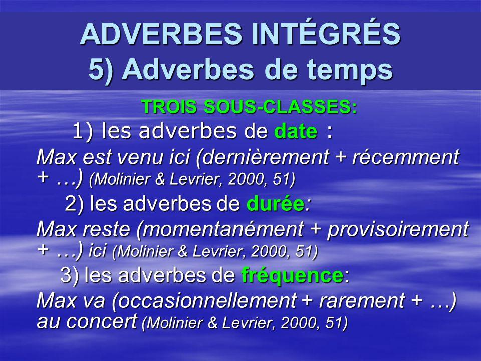 ADVERBES INTÉGRÉS 5) Adverbes de temps TROIS SOUS-CLASSES: TROIS SOUS-CLASSES: 1) les adverbes de date : 1) les adverbes de date : Max est venu ici (dernièrement + récemment + …) (Molinier & Levrier, 2000, 51) Max est venu ici (dernièrement + récemment + …) (Molinier & Levrier, 2000, 51) 2) les adverbes de durée: 2) les adverbes de durée: Max reste (momentanément + provisoirement + …) ici (Molinier & Levrier, 2000, 51) Max reste (momentanément + provisoirement + …) ici (Molinier & Levrier, 2000, 51) 3) les adverbes de fréquence: 3) les adverbes de fréquence: Max va (occasionnellement + rarement + …) au concert (Molinier & Levrier, 2000, 51) Max va (occasionnellement + rarement + …) au concert (Molinier & Levrier, 2000, 51)