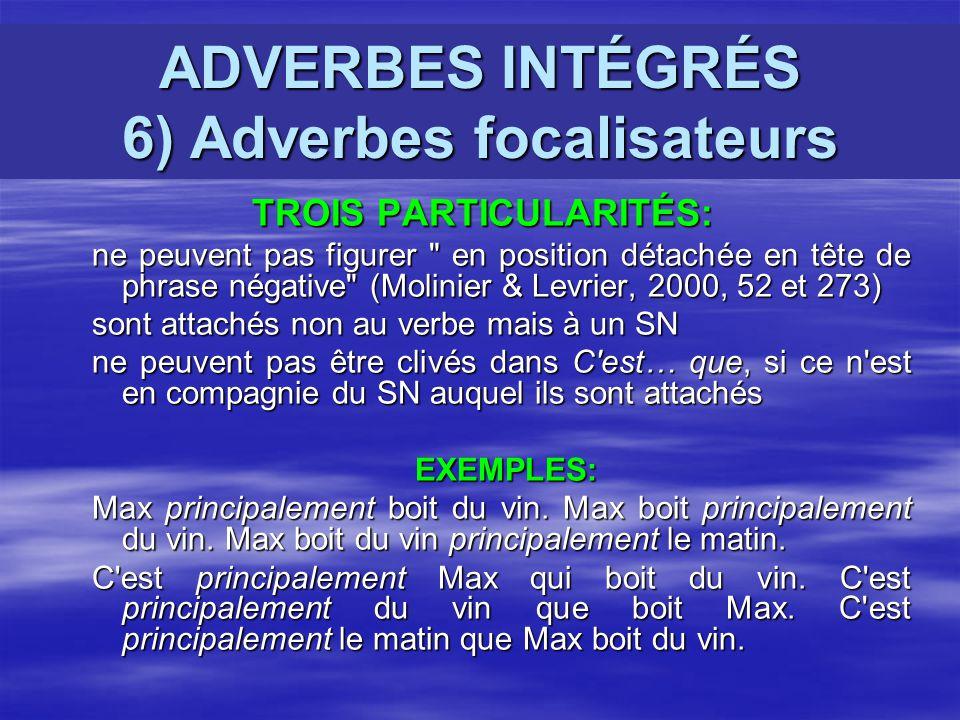 ADVERBES INTÉGRÉS 6) Adverbes focalisateurs TROIS PARTICULARITÉS: TROIS PARTICULARITÉS: ne peuvent pas figurer en position détachée en tête de phrase négative (Molinier & Levrier, 2000, 52 et 273) sont attachés non au verbe mais à un SN ne peuvent pas être clivés dans C est… que, si ce n est en compagnie du SN auquel ils sont attachés EXEMPLES: EXEMPLES: Max principalement boit du vin.