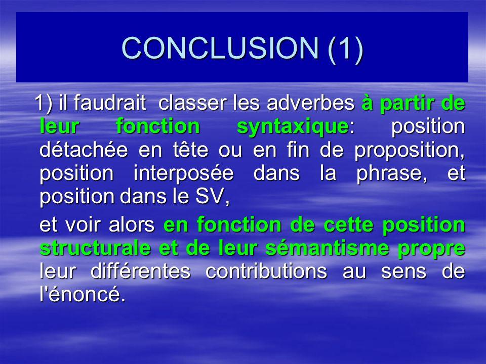 CONCLUSION (1) 1) il faudrait classer les adverbes à partir de leur fonction syntaxique: position détachée en tête ou en fin de proposition, position interposée dans la phrase, et position dans le SV, 1) il faudrait classer les adverbes à partir de leur fonction syntaxique: position détachée en tête ou en fin de proposition, position interposée dans la phrase, et position dans le SV, et voir alors en fonction de cette position structurale et de leur sémantisme propre leur différentes contributions au sens de l énoncé.