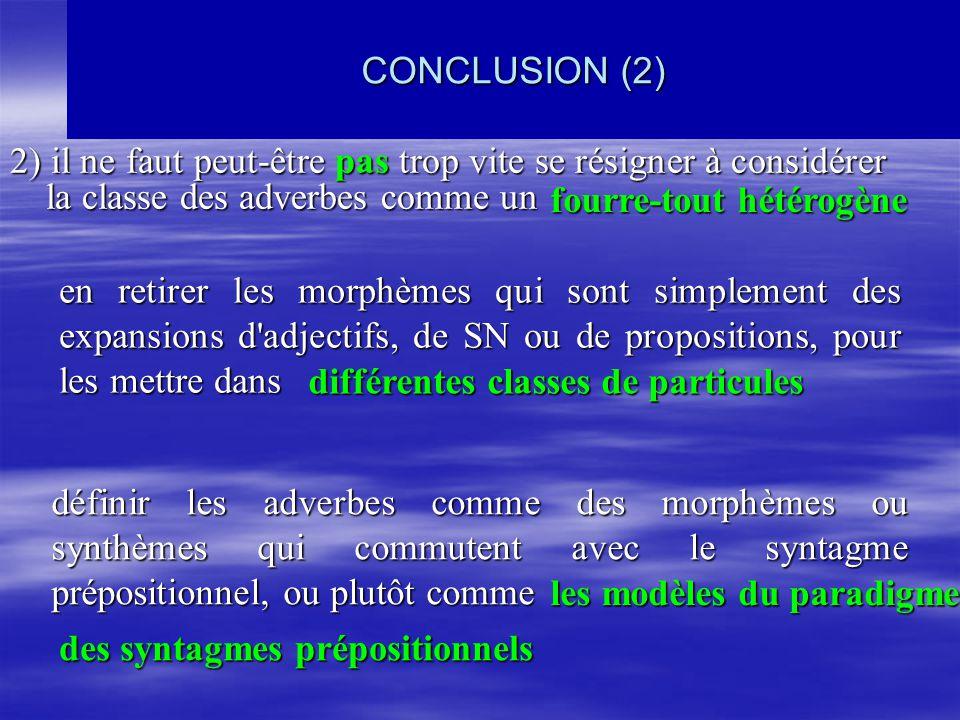CONCLUSION (2) 2) il ne faut peut-être pas trop vite se résigner à considérer la classe des adverbes comme un en retirer les morphèmes qui sont simplement des expansions d adjectifs, de SN ou de propositions, pour les mettre dans différentes classes de particules fourre-tout hétérogène définir les adverbes comme des morphèmes ou synthèmes qui commutent avec le syntagme prépositionnel, ou plutôt comme les modèles du paradigme des syntagmes prépositionnels