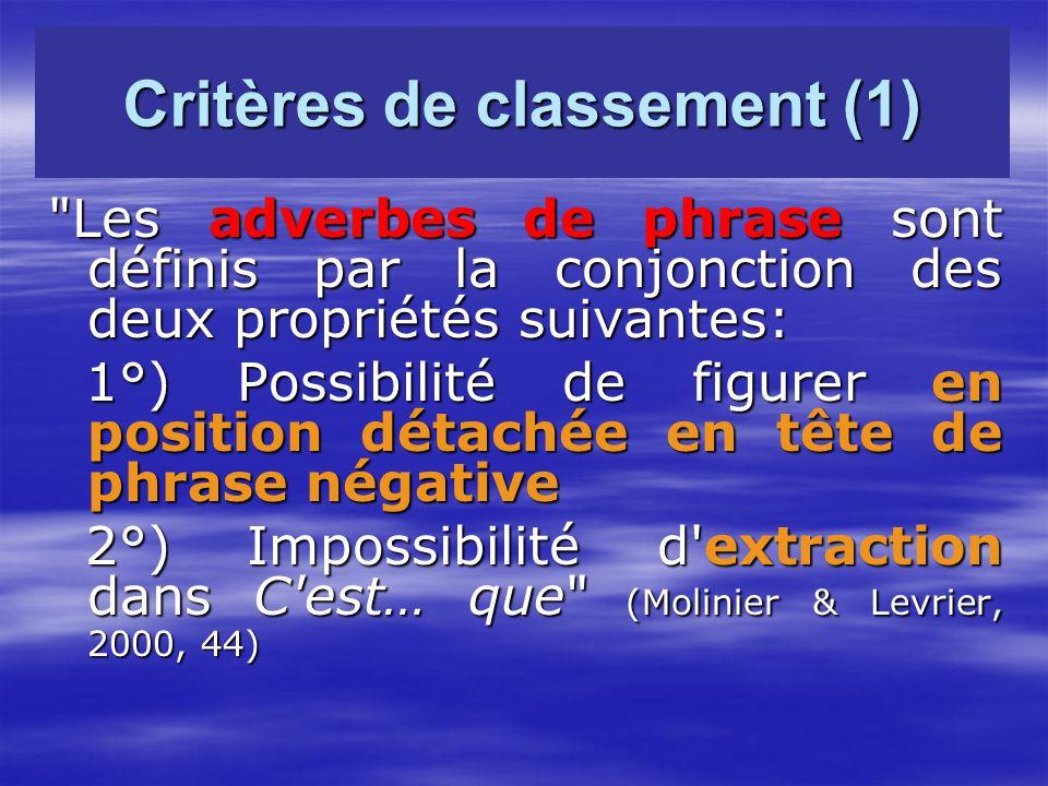 Critères de classement (1) Les adverbes de phrase sont définis par la conjonction des deux propriétés suivantes: 1°) Possibilité de figurer en position détachée en tête de phrase négative 1°) Possibilité de figurer en position détachée en tête de phrase négative 2°) Impossibilité d extraction dans C est… que (Molinier & Levrier, 2000, 44) 2°) Impossibilité d extraction dans C est… que (Molinier & Levrier, 2000, 44)