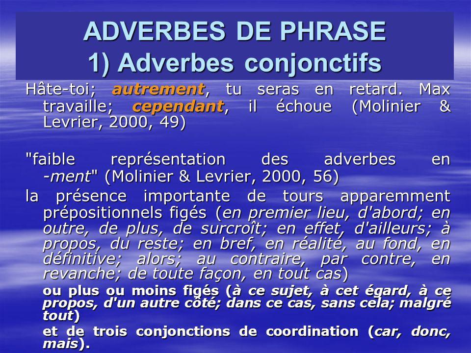 ADVERBES DE PHRASE 1) Adverbes conjonctifs Hâte-toi; autrement, tu seras en retard. Max travaille; cependant, il échoue (Molinier & Levrier, 2000, 49)
