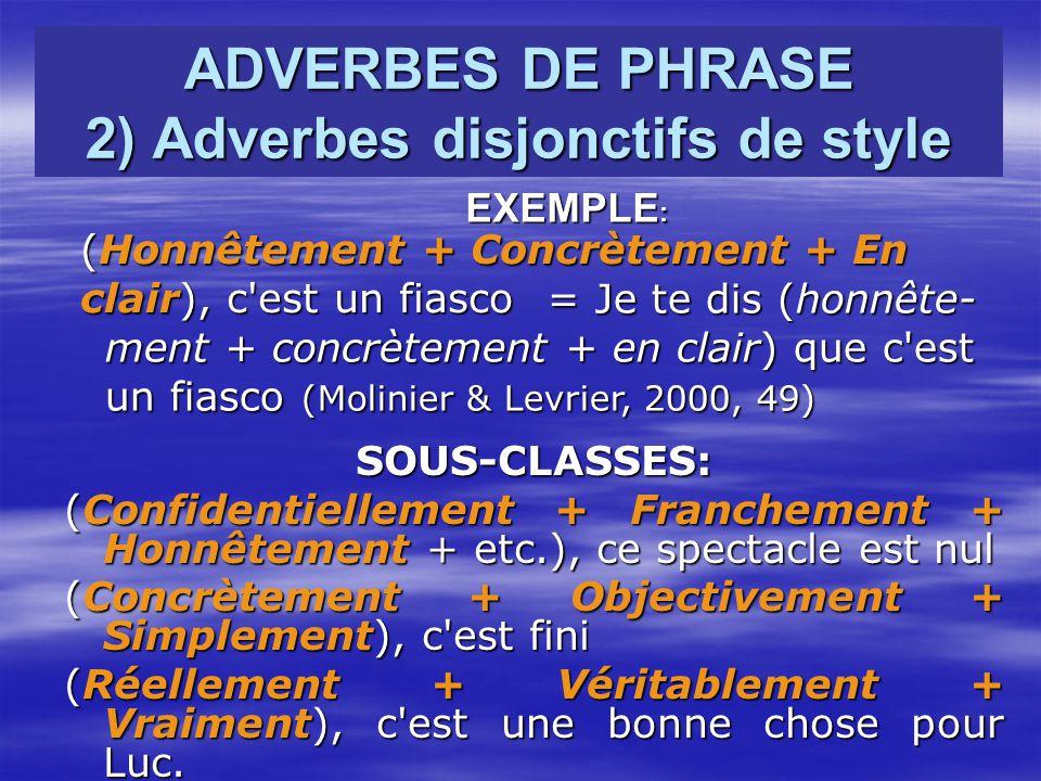 ADVERBES DE PHRASE 2) Adverbes disjonctifs de style SOUS-CLASSES: (Confidentiellement + Franchement + Honnêtement + etc.), ce spectacle est nul (Concrètement + Objectivement + Simplement), c est fini (Réellement + Véritablement + Vraiment), c est une bonne chose pour Luc.