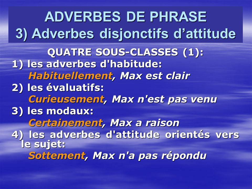 ADVERBES DE PHRASE 3) Adverbes disjonctifs dattitude QUATRE SOUS-CLASSES (1): 1) les adverbes d habitude: Habituellement, Max est clair Habituellement, Max est clair 2) les évaluatifs: Curieusement, Max n est pas venu Curieusement, Max n est pas venu 3) les modaux: Certainement, Max a raison Certainement, Max a raison 4) les adverbes d attitude orientés vers le sujet: Sottement, Max n a pas répondu Sottement, Max n a pas répondu