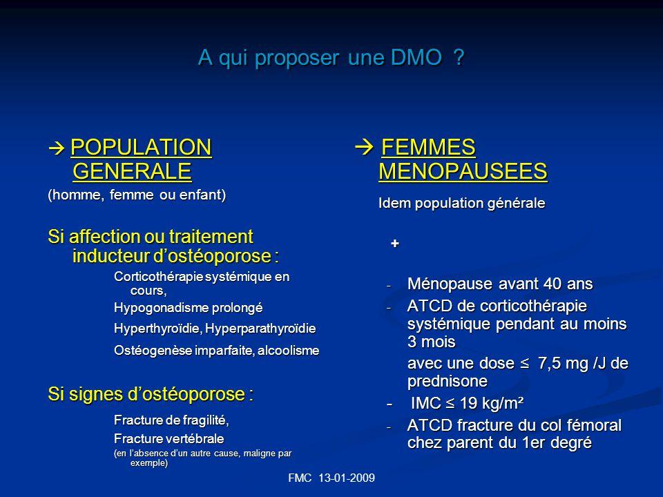 FMC 13-01-2009 A qui proposer une DMO ? POPULATION GENERALE POPULATION GENERALE (homme, femme ou enfant) Si affection ou traitement inducteur dostéopo