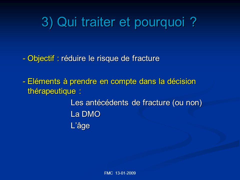FMC 13-01-2009 3) Qui traiter et pourquoi ? - Objectif : réduire le risque de fracture - Eléments à prendre en compte dans la décision thérapeutique :