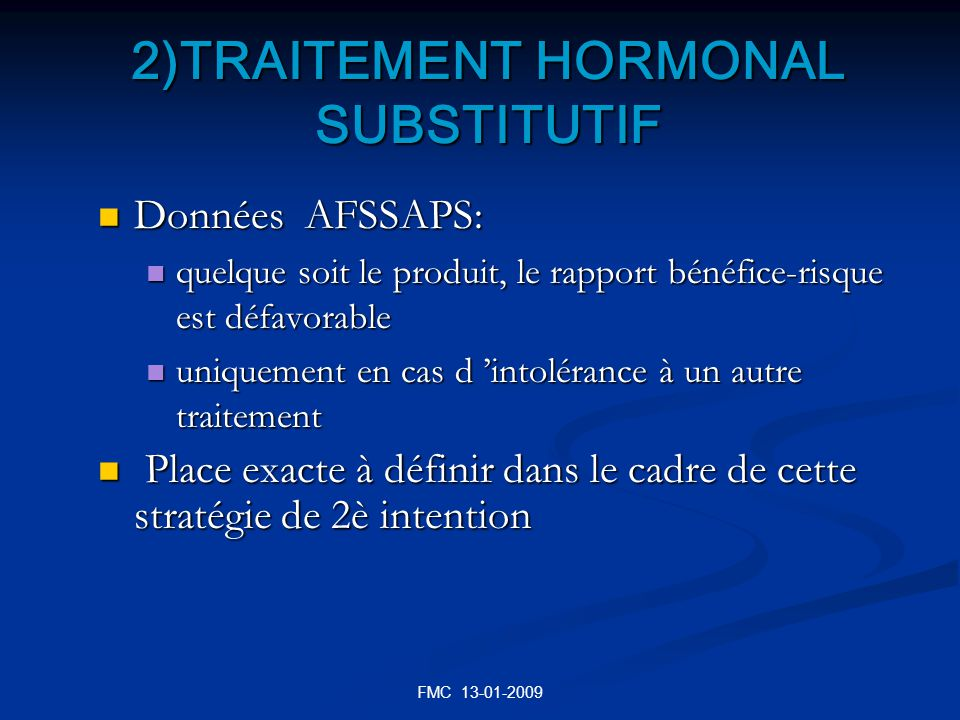 FMC 13-01-2009 2)TRAITEMENT HORMONAL SUBSTITUTIF Données AFSSAPS: Données AFSSAPS: quelque soit le produit, le rapport bénéfice-risque est défavorable