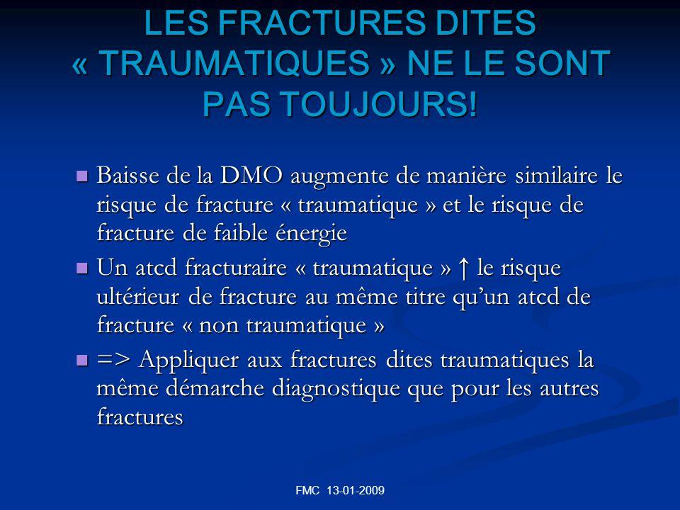 FMC 13-01-2009 Risque fracturaire: * les marqueurs cliniques 1)Indépendants de la DMO Risque fracturaire: * les marqueurs cliniques 1)Indépendants de la DMO Âge Âge ATCD personnel de fracture ATCD personnel de fracture ATCD familial de fracture de lESF au 1 er degré ATCD familial de fracture de lESF au 1 er degré Faible IMC ( < 19 kg/m²) Faible IMC ( < 19 kg/m²) Corticothérapie ( en cours ou ancienne) Corticothérapie ( en cours ou ancienne) Tabagisme en cours Tabagisme en cours mauvais état de santé: plus de 3 maladies chroniques Tbles neuro-musculaires ou orthopédiques Diminution de lacuité visuelle Hyperthyroïdie Polyarthrite rhumatoïde Cancer du sein