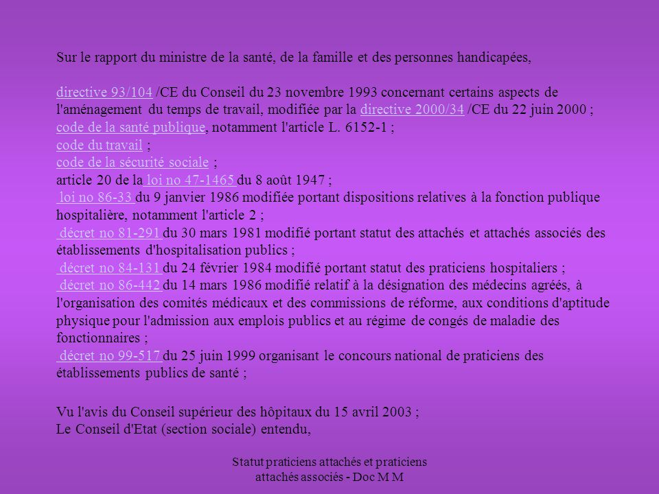 Statut praticiens attachés et praticiens attachés associés - Doc M M Sur le rapport du ministre de la santé, de la famille et des personnes handicapées, directive 93/104 /CE du Conseil du 23 novembre 1993 concernant certains aspects de l aménagement du temps de travail, modifiée par la directive 2000/34 /CE du 22 juin 2000 ; code de la santé publique, notamment l article L.
