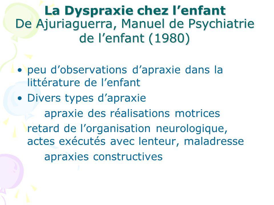 La Dyspraxie chez lenfant De Ajuriaguerra, Manuel de Psychiatrie de lenfant (1980) peu dobservations dapraxie dans la littérature de lenfant Divers ty