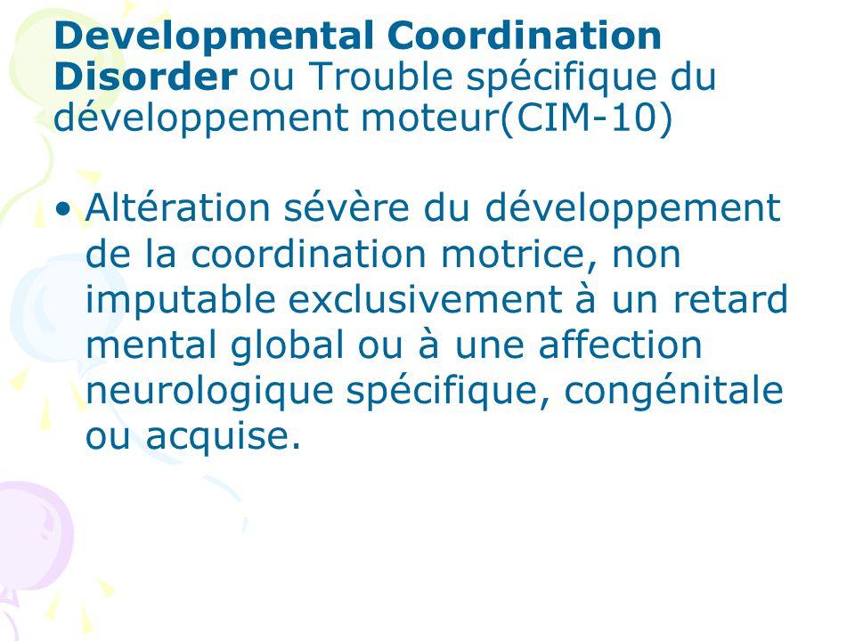 Developmental Coordination Disorder ou Trouble spécifique du développement moteur(CIM-10) Altération sévère du développement de la coordination motrice, non imputable exclusivement à un retard mental global ou à une affection neurologique spécifique, congénitale ou acquise.