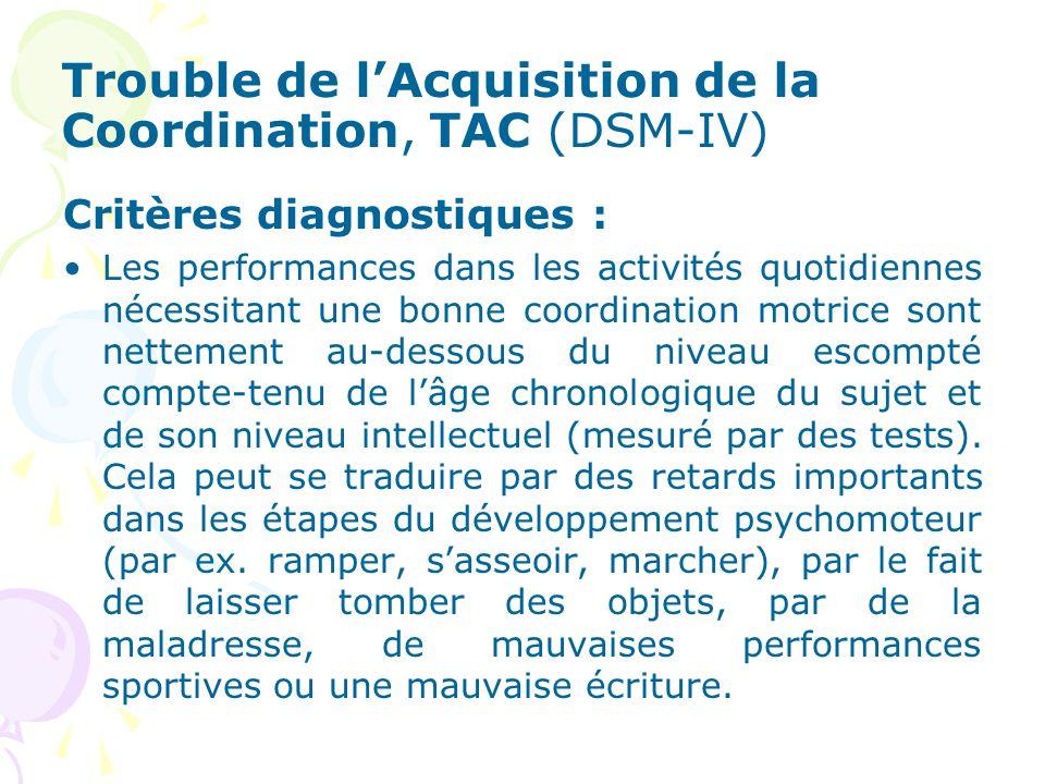 Trouble de lAcquisition de la Coordination, TAC (DSM-IV) Critères diagnostiques : Les performances dans les activités quotidiennes nécessitant une bonne coordination motrice sont nettement au-dessous du niveau escompté compte-tenu de lâge chronologique du sujet et de son niveau intellectuel (mesuré par des tests).