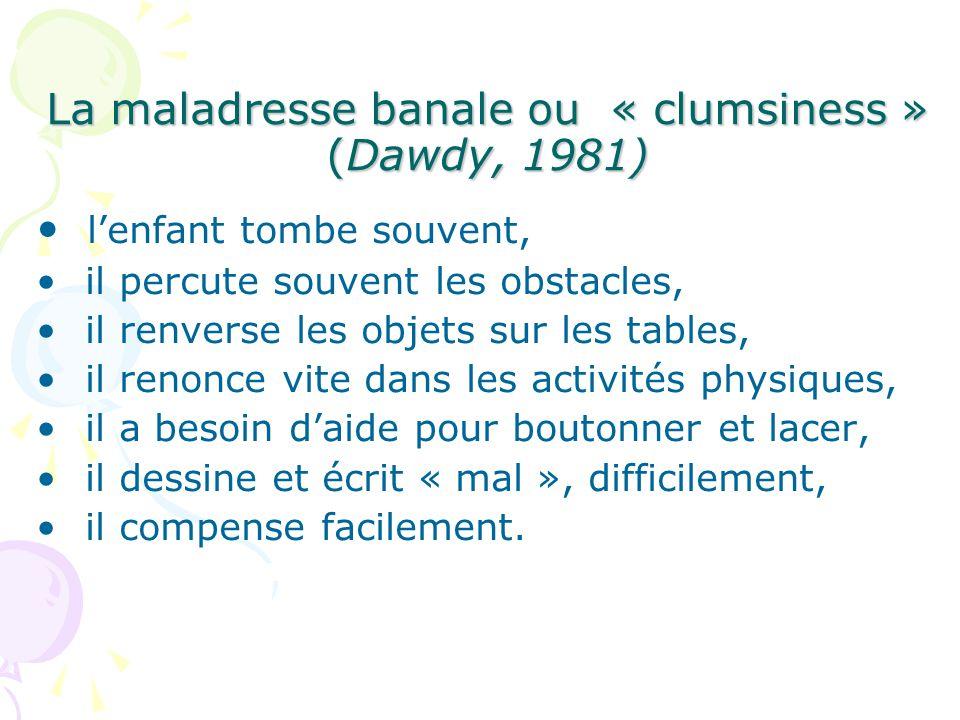 La maladresse banale ou « clumsiness » (Dawdy, 1981) lenfant tombe souvent, il percute souvent les obstacles, il renverse les objets sur les tables, il renonce vite dans les activités physiques, il a besoin daide pour boutonner et lacer, il dessine et écrit « mal », difficilement, il compense facilement.