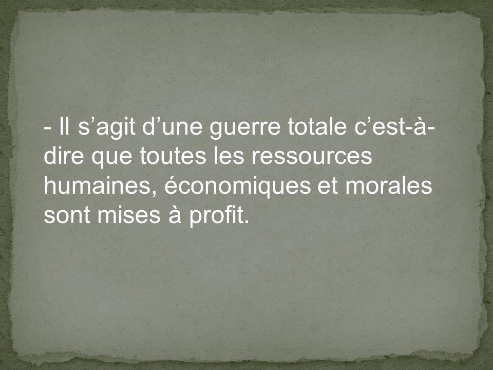 - Il sagit dune guerre totale cest-à- dire que toutes les ressources humaines, économiques et morales sont mises à profit.
