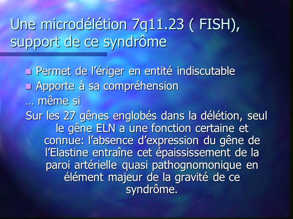 Une microdélétion 7q11.23 ( FISH), support de ce syndrôme Permet de lériger en entité indiscutable Permet de lériger en entité indiscutable Apporte à