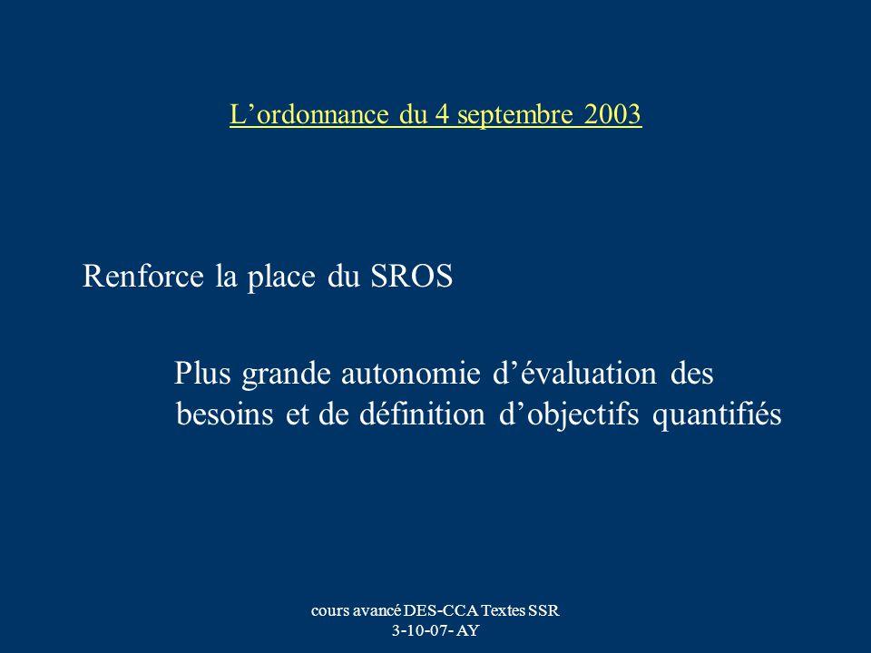 cours avancé DES-CCA Textes SSR 3-10-07- AY Lordonnance du 4 septembre 2003 Renforce la place du SROS Plus grande autonomie dévaluation des besoins et