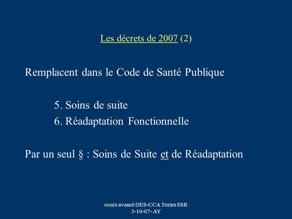 cours avancé DES-CCA Textes SSR 3-10-07- AY Les décrets de 2007 (2) Remplacent dans le Code de Santé Publique 5. Soins de suite 6. Réadaptation Foncti
