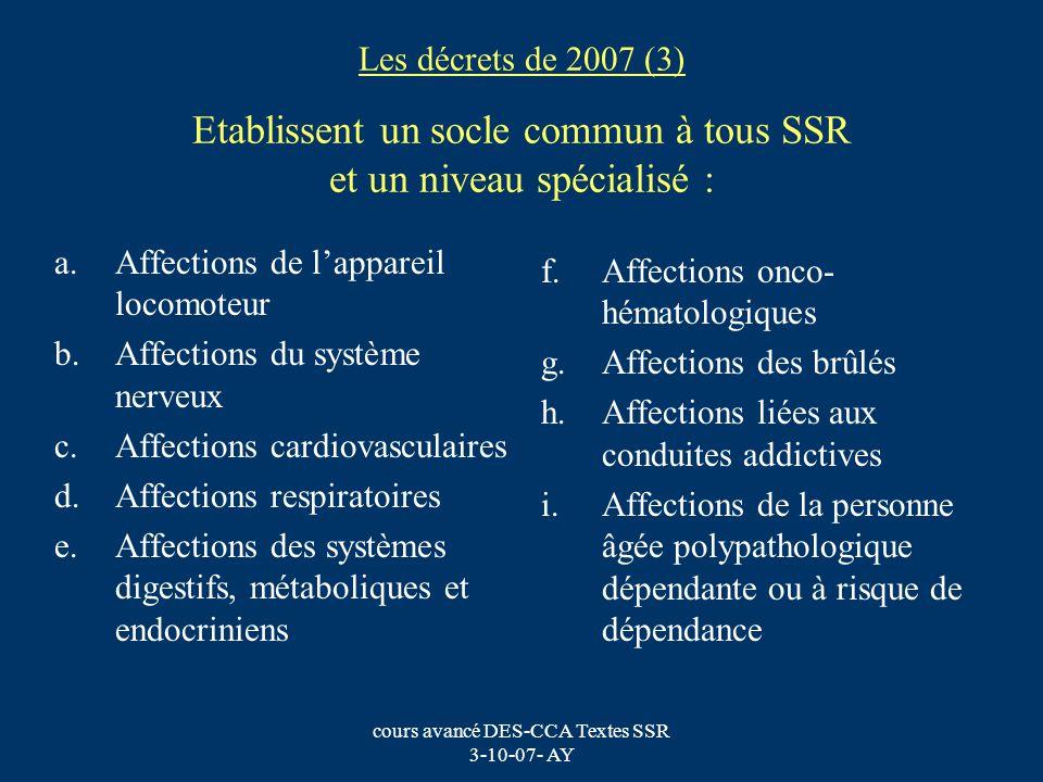 cours avancé DES-CCA Textes SSR 3-10-07- AY Les décrets de 2007 (3) Etablissent un socle commun à tous SSR et un niveau spécialisé : a.Affections de l