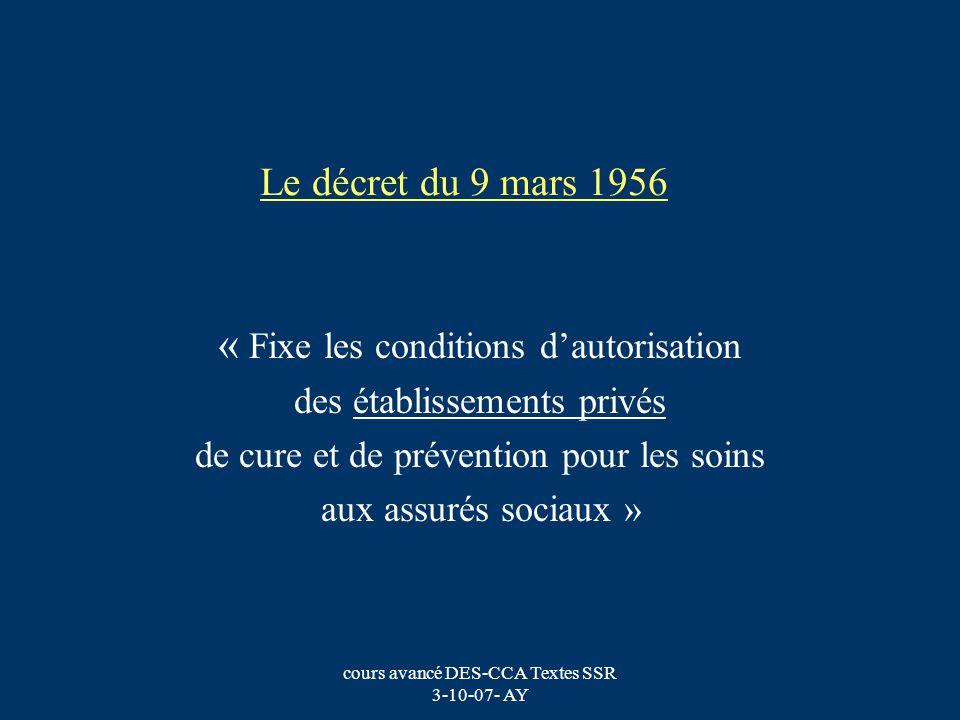 cours avancé DES-CCA Textes SSR 3-10-07- AY Le décret du 9 mars 1956 (2) Classement des établissements : - ……… -Les Maisons dEnfants à Caractère Sanitaire (MECS) -Les Maisons de Santé Médicales -Les Maisons de repos et de convalescence -Les Maisons de régime -Les Maisons de réadaptation fonctionnelle