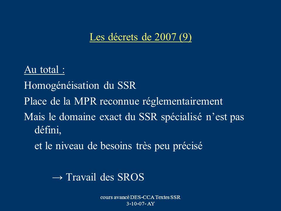 cours avancé DES-CCA Textes SSR 3-10-07- AY Les décrets de 2007 (9) Au total : Homogénéisation du SSR Place de la MPR reconnue réglementairement Mais