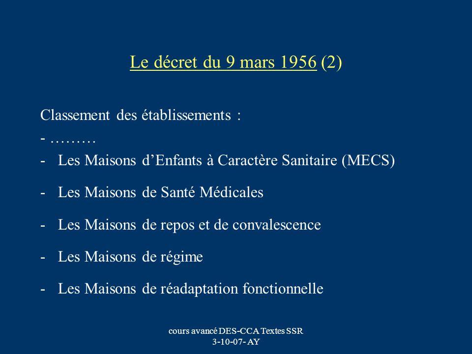 cours avancé DES-CCA Textes SSR 3-10-07- AY Le décret du 9 mars 1956 (2) Classement des établissements : - ……… -Les Maisons dEnfants à Caractère Sanit