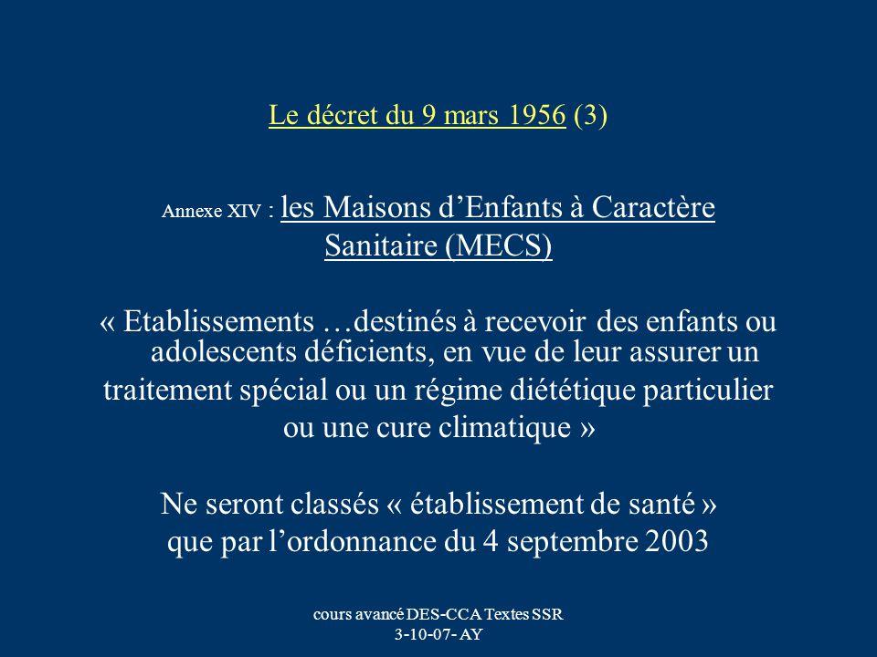 cours avancé DES-CCA Textes SSR 3-10-07- AY Le décret du 9 mars 1956 (3) Annexe XIV : les Maisons dEnfants à Caractère Sanitaire (MECS) « Etablissemen