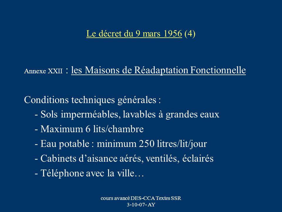 cours avancé DES-CCA Textes SSR 3-10-07- AY Le décret du 9 mars 1956 (5) Annexe XXII : les Maisons de Réadaptation Fonctionnelle Conditions spécifiques : les locaux doivent comporter : - 1 section dhydrothérapie … - 1 section délectrothérapie - 1 section de kinésithérapie avec gymnase 60 m 2 - 1 section de mécanothérapie - 1 salle de plâtre il est recommandé de disposer de locaux permettant laménagement datelier dergothérapie