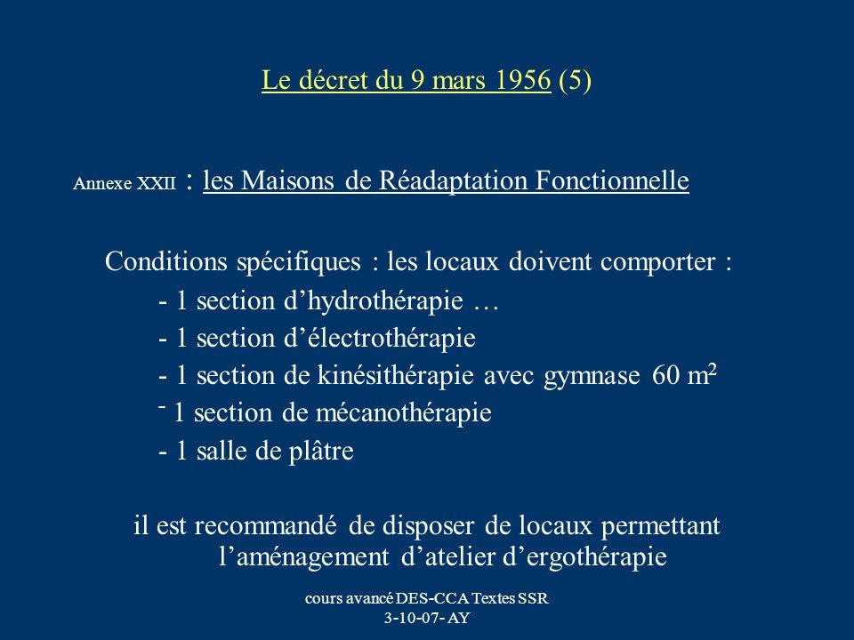 cours avancé DES-CCA Textes SSR 3-10-07- AY Le décret du 9 mars 1956 (6) Annexe XXII : Les Maisons de Réadaptation Fonctionnelle Conditions spécifiques : - 1 médecin chargé dexercer une surveillance sur tous les traitements assurés, - 1 médecin par fraction de 55 malades, - 1 rééducateur physiothérapeute pour 10 malades, - 1 ergothérapeute pour 20 malades.