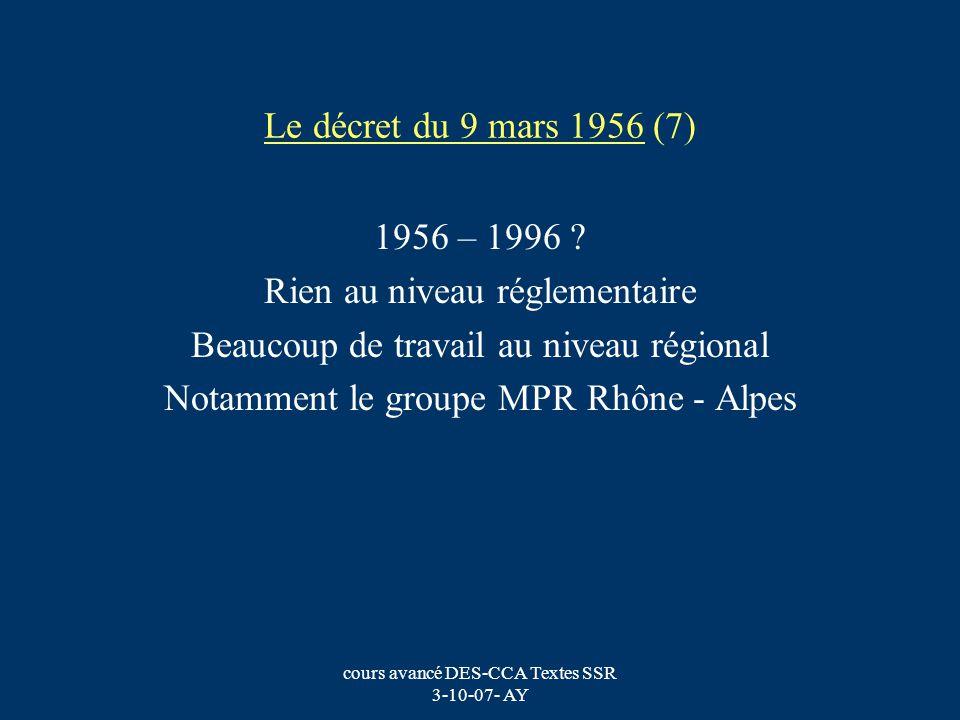 cours avancé DES-CCA Textes SSR 3-10-07- AY Le décret du 9 mars 1956 (8) Les établissements de rééducation et de réadaptation sont classés « Moyens Séjours » Puis (date?) Soins de Suite ou de Réadaptation Parmi eux se créent les structures de MPR.