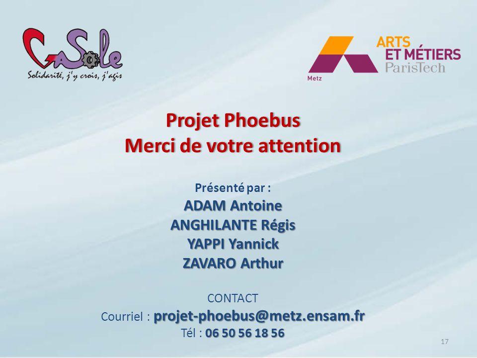Projet Phoebus Merci de votre attention Présenté par : ADAM Antoine ANGHILANTE Régis YAPPI Yannick ZAVARO Arthur 17 CONTACT projet-phoebus@metz.ensam.