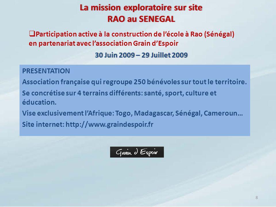 La mission exploratoire sur site RAO au SENEGAL 9 La construction de lécole à Rao (Sénégal) 30 Juin 2009 – 29 Juillet 200930 Juin 2009 – 29 Juillet 2009 RAO est un petit village qui se trouve à 19 km de Saint-Louis.