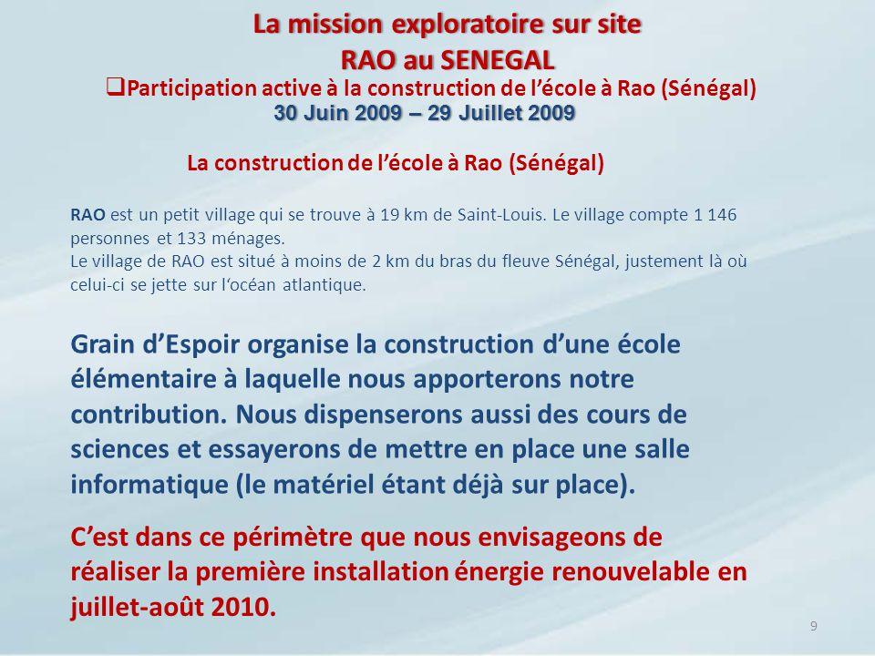 La mission exploratoire sur site RAO au SENEGAL 9 La construction de lécole à Rao (Sénégal) 30 Juin 2009 – 29 Juillet 200930 Juin 2009 – 29 Juillet 20