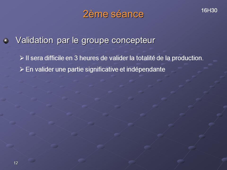 12 2ème séance Validation par le groupe concepteur Il sera difficile en 3 heures de valider la totalité de la production. En valider une partie signif