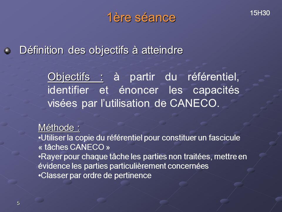 5 1ère séance Définition des objectifs à atteindre 15H30 Objectifs : Objectifs : à partir du référentiel, identifier et énoncer les capacités visées par lutilisation de CANECO.